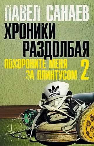 Павел Санаев. Похороните меня за плинтусом - 2. Хроники раздолбая