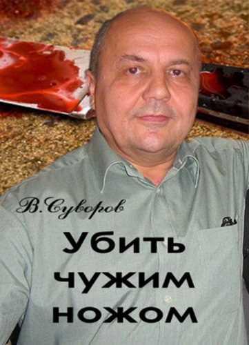 Виктор Суворов. Убить чужим ножом