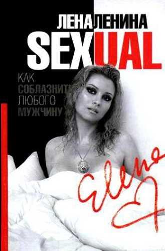 Лена Ленина. Sexual. Как соблазнить любого мужчину