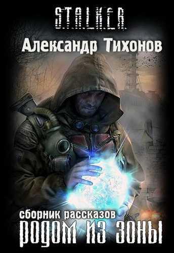 Александр Тихонов. Родом из Зоны (Серия S.T.A.L.K.E.R.)