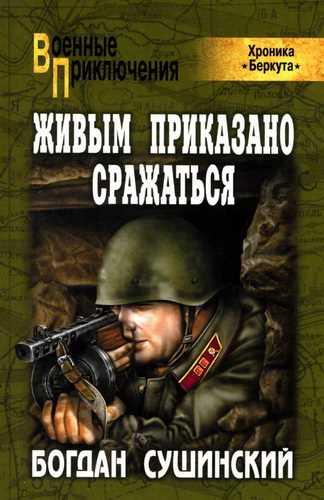Богдан Сушинский. Хроника Беркута 3. Живым приказано сражаться