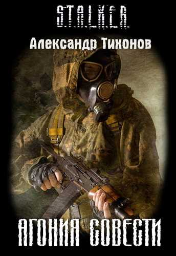 Александр Тихонов. Агония совести (Серия S.T.A.L.K.E.R.)