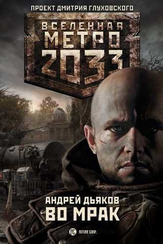 Андрей Дьяков. Метро 2033. Во мрак
