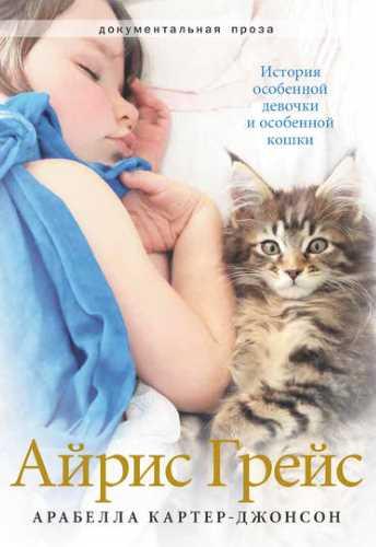 Арабелла Картер-Джонсон. Айрис Грейс. История особенной девочки и особенной кошки