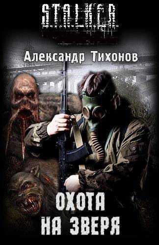 Александр Тихонов. Охота на Зверя (Серия S.T.A.L.K.E.R.)