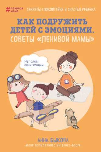 Анна Быкова. Как подружить детей с эмоциями. Советы «ленивой мамы»