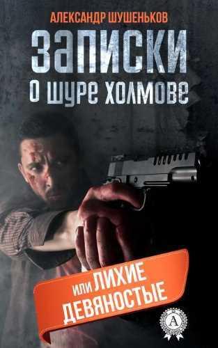 Александр Шушеньков. Записки о Шуре Холмове, или лихие девяностые