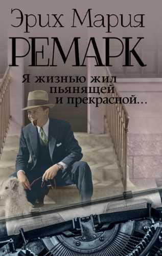 Эрих Мария Ремарк. Я жизнью жил пьянящей и прекрасной…