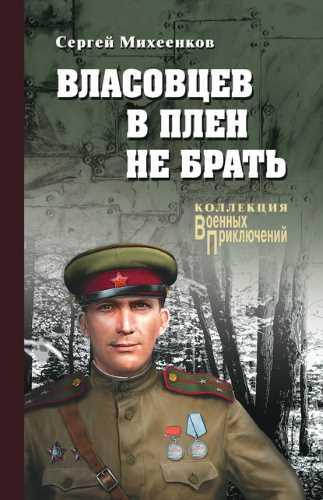 Сергей Михеенков. Власовцев в плен не брать