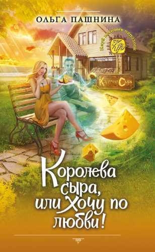 Ольга Пашнина. Сырная магия 1. Королева сыра, или Хочу по любви!