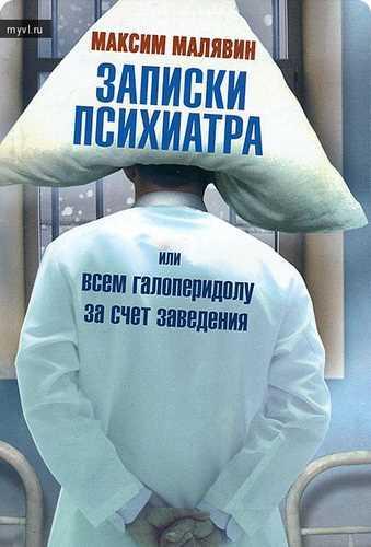 Максим Малявин. Записки психиатра, или Всем галоперидолу за счет заведения