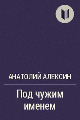 Анатолий Алексин. Под чужим именем