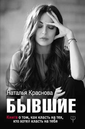 Наталья Краснова. Бывшие. Книга о том, как класть на тех, кто хотел класть на тебя