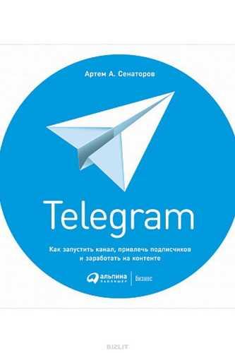 Артем Сенаторов. Telegram. Как запустить канал, привлечь подписчиков и заработать на контенте