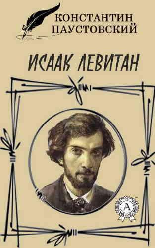 Константин Паустовский. Исаак Левитан