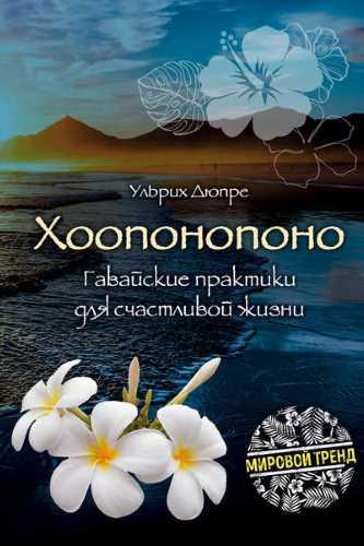 Ульрих Дюпре. Хоопонопоно. Гавайские практики для счастливой жизни