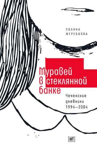 Полина Жеребцова. Муравей в стеклянной банке. Чеченские дневники 1994–2004