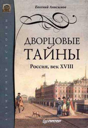 Евгений Анисимов. Дворцовые тайны. Россия, век XVIII