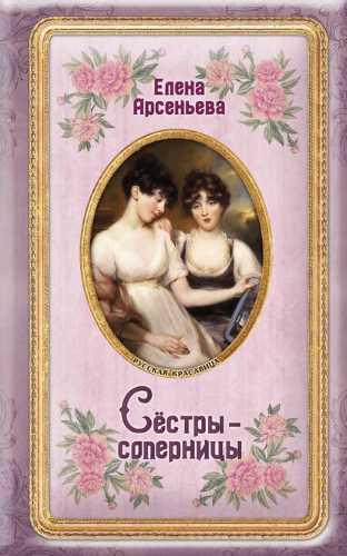 Елена Арсеньева. Сёстры-соперницы