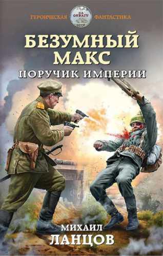 Михаил Ланцов. Безумный Макс 1. Поручик Империи