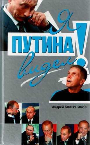 Андрей Колесников. Я Путина видел!