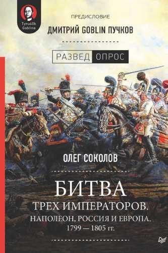 Дмитрий Goblin Пучков, Олег Соколов. Битва трех императоров. Наполеон, Россия и Европа. 1799 – 1805 гг.