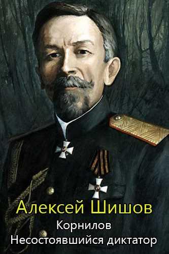 Алексей Шишов. Корнилов. Несостоявшийся диктатор