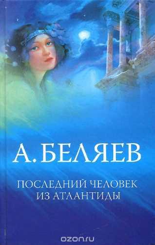 Александр Беляев. Последний человек из Атлантиды