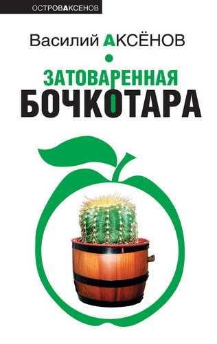 Василий Аксёнов. Затоваренная бочкотара