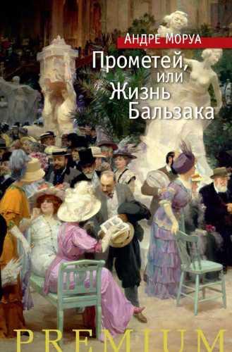 Андре Моруа. Прометей, или Жизнь Бальзака