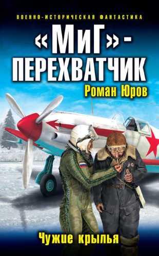 Роман Юров. Чужие крылья 1. «МиГ» – перехватчик