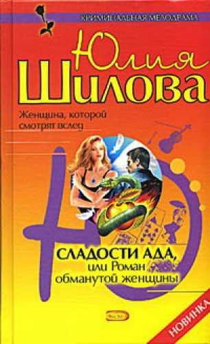 Юлия Шилова. Сладости ада, или Роман обманутой женщины