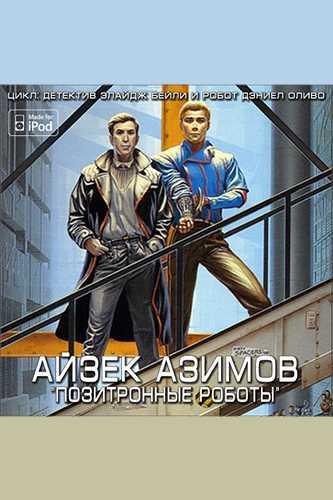 Айзек Азимов. Детектив Элайдж Бейли и робот Дэниел Оливо 5. Позитронные роботы