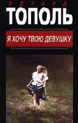 Эдуард Тополь. Я хочу твою девушку 1