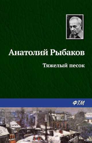 Анатолий Рыбаков. Тяжелый песок