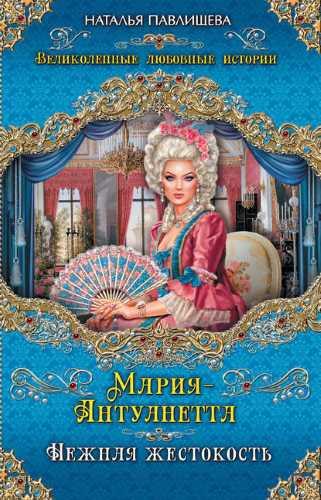 Наталья Павлищева. Мария-Антуанетта. Нежная жестокость