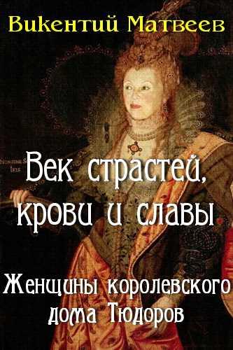 Викентий Матвеев. Век страстей, крови и славы. Женщины королевского дома Тюдоров