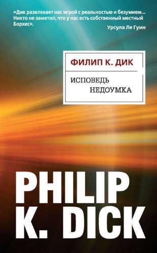Филип Дик. Исповедь недоумка