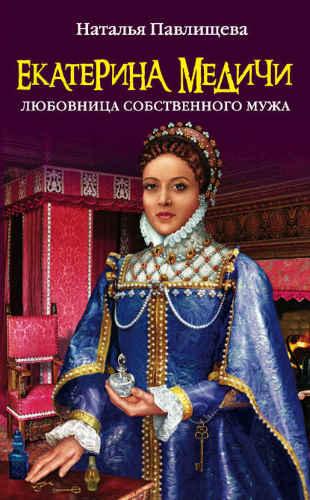 Наталья Павлищева. Екатерина Медичи. Любовница собственного мужа