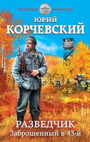 Юрий Корчевский. Разведчик. Заброшенный в 43-й
