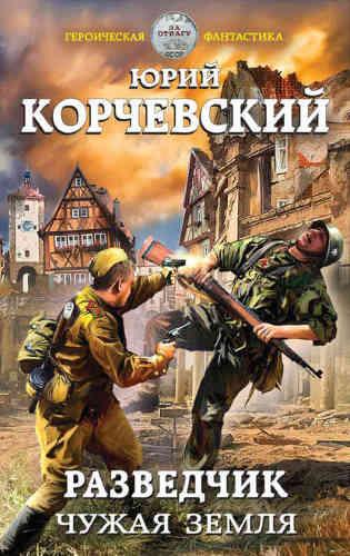 Юрий Корчевский. Разведчик 3. Чужая земля