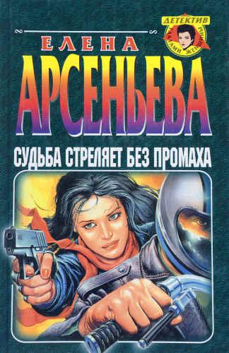 Елена Арсеньева. Судьба стреляет без промаха