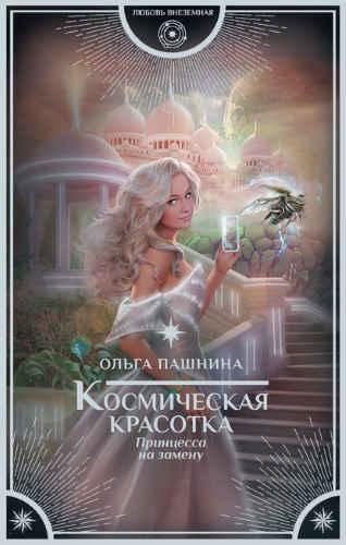 Ольга Пашнина. Космическая красотка 1. Принцесса на замену