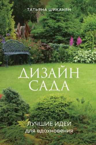 Татьяна Шиканян. Дизайн сада. Лучшие идеи для вдохновения