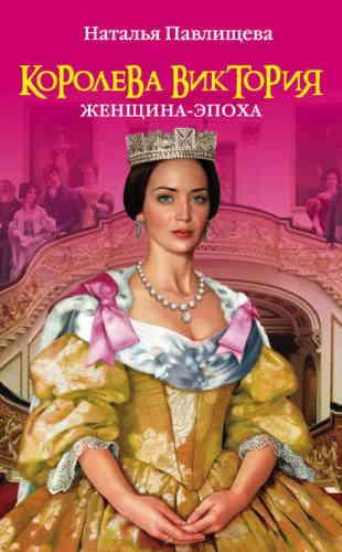 Наталья Павлищева. Королева Виктория. Женщина-эпоха