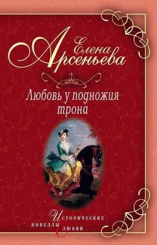 Елена Арсеньева. Любовь у подножия трона
