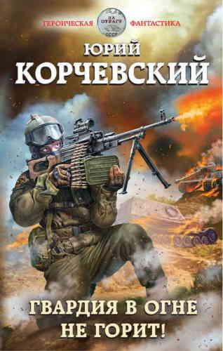 Юрий Корчевский. Гвардия в огне не горит!