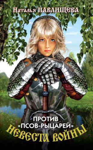 Наталья Павлищева. Невеста войны 1. Против «псов-рыцарей»