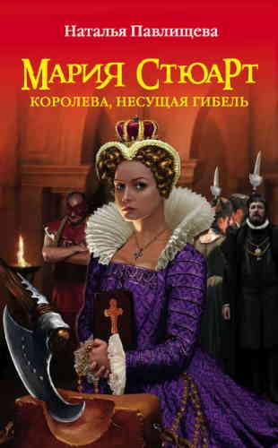 Наталья Павлищева. Мария Стюарт. Королева, несущая гибель