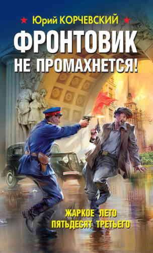 Юрий Корчевский. Фронтовик не промахнется! Жаркое лето пятьдесят третьего